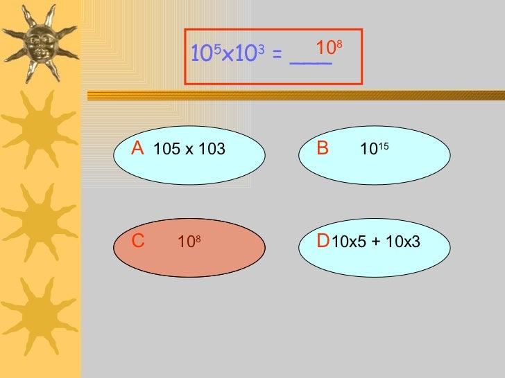 A 105 x 103 10 5 x10 3  = ___ B 10 15 D 10x5 + 10x3 C 10 8 10 8