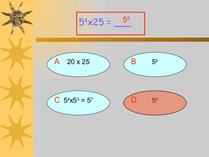 A 20 x 25 5 4 x25 = ___ B 5 8 D 5 6 C 5 4 x5 3  = 5 7 5 6