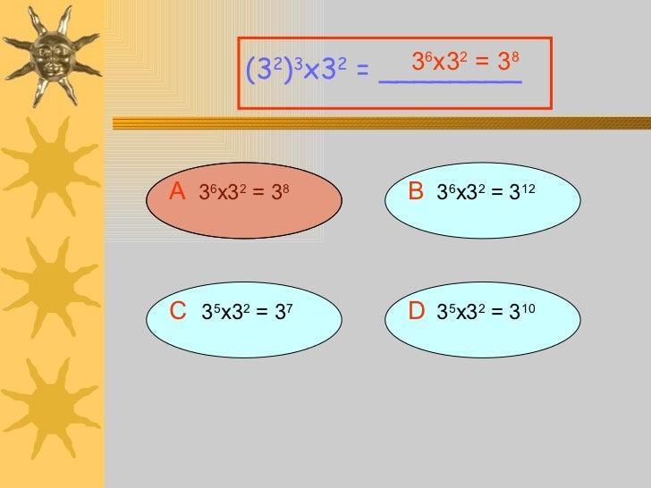A 3 6 x3 2  = 3 8 (3 2 ) 3 x3 2  = ________ B   3 6 x3 2  = 3 12 D   3 5 x3 2  = 3 10 C   3 5 x3 2  = 3 7 3 6 x3 2  = 3 8