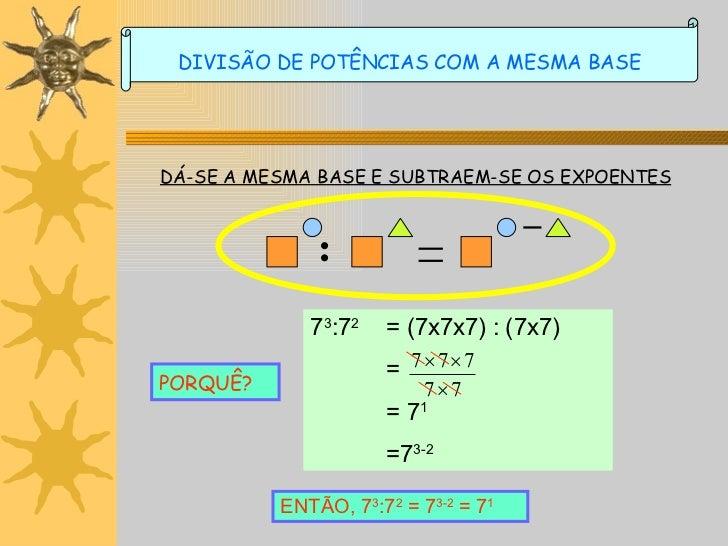 DÁ-SE A MESMA BASE E SUBTRAEM-SE OS EXPOENTES PORQUÊ? ENTÃO, 7 3 :7 2  = 7 3-2  = 7 1 DIVISÃO DE POTÊNCIAS COM A MESMA BAS...