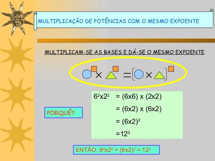 MULTIPLICAM-SE AS BASES E DÁ-SE O MESMO EXPOENTE PORQUÊ? 6 2 x2 2 = (6x6) x (2x2) = (6x2) x (6x2) = (6x2) 2 =12 2 ENTÃO, 6...