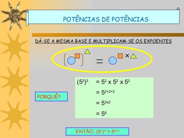 DÁ-SE A MESMA BASE E MULTIPLICAM-SE OS EXPOENTES PORQUÊ? (5 2 ) 3 = 5 2  x 5 2  x 5 2 = 5 2+2+2 = 5 3x2   = 5 6   ENTÃO, (...