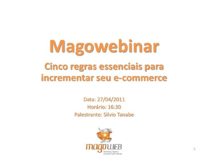 Magowebinar Cinco regras essenciais paraincrementar seu e-commerce           Data: 27/04/2011             Horário: 16:30  ...