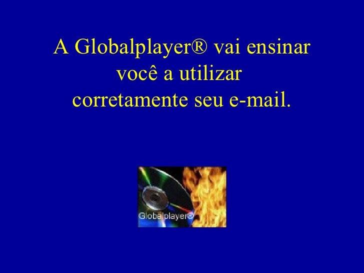 A Globalplayer® vai ensinar você a utilizar  corretamente seu e-mail.