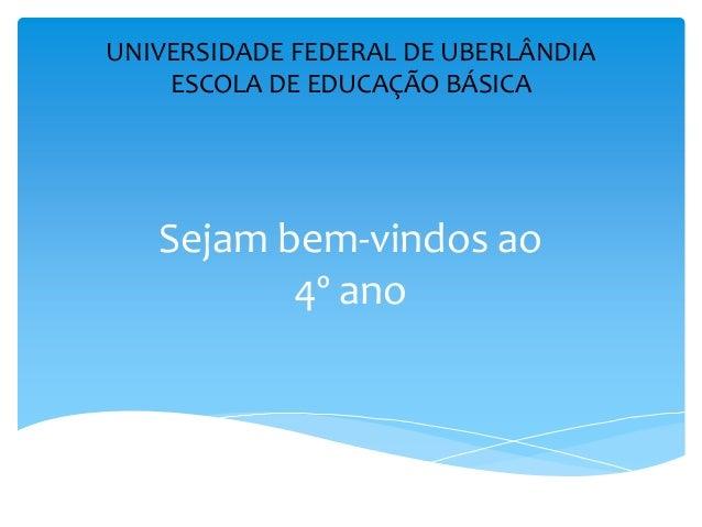 Sejam bem-vindos ao4º anoUNIVERSIDADE FEDERAL DE UBERLÂNDIAESCOLA DE EDUCAÇÃO BÁSICA