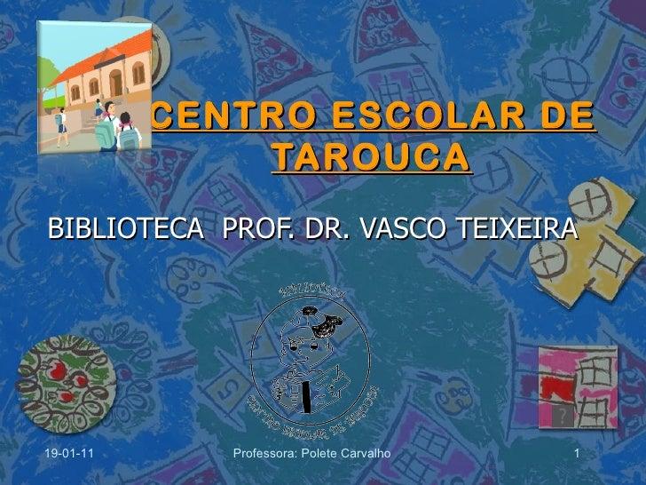CENTRO ESCOLAR DE TAROUCA BIBLIOTECA  PROF. DR. VASCO TEIXEIRA 19-01-11 Professora: Polete Carvalho
