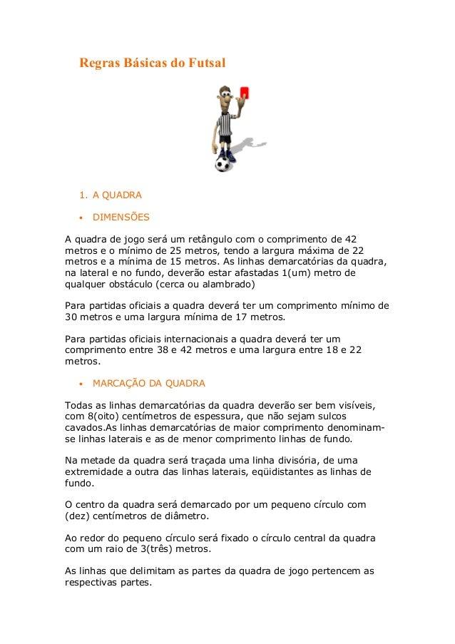 Regras Básicas do Futsal   1. A QUADRA   •   DIMENSÕESA quadra de jogo será um retângulo com o comprimento de 42metros e o...