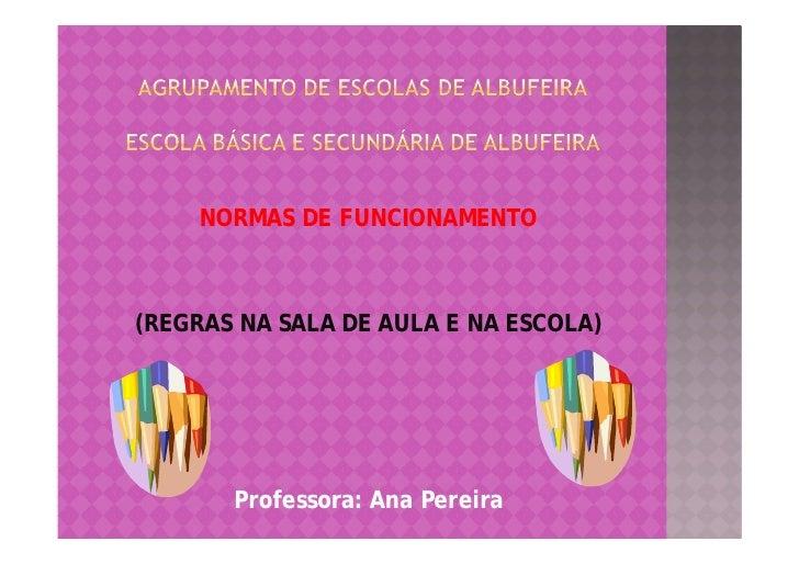 NORMAS DE FUNCIONAMENTO    (REGRAS NA SALA DE AULA E NA ESCOLA)            Professora: Ana Pereira