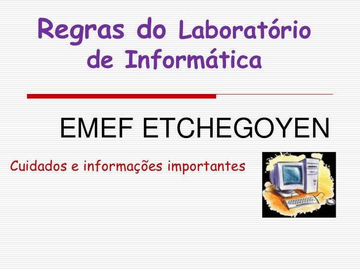 Regras do Laboratório de Informática<br />EMEF ETCHEGOYEN<br />Cuidados e informações importantes<br />