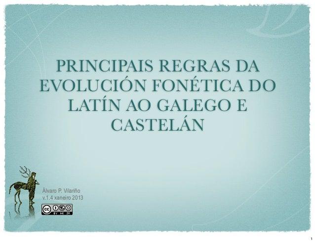 PRINCIPAIS REGRAS DAEVOLUCIÓN FONÉTICA DO  LATÍN AO GALEGO E      CASTELÁNÁlvaro P. Vilariñov.1.4 xaneiro 2013            ...