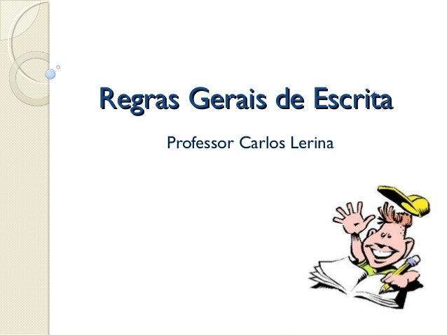 Regras Gerais de EscritaRegras Gerais de Escrita Professor Carlos Lerina