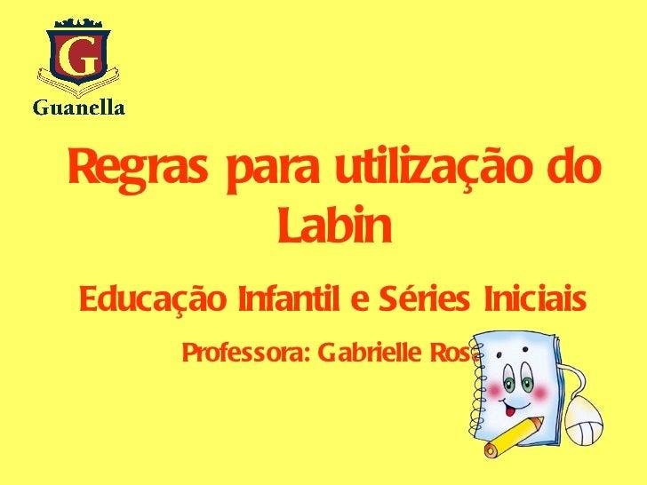Regras para utilização do Labin Educação Infantil e Séries Iniciais Professora: Gabrielle Rosa