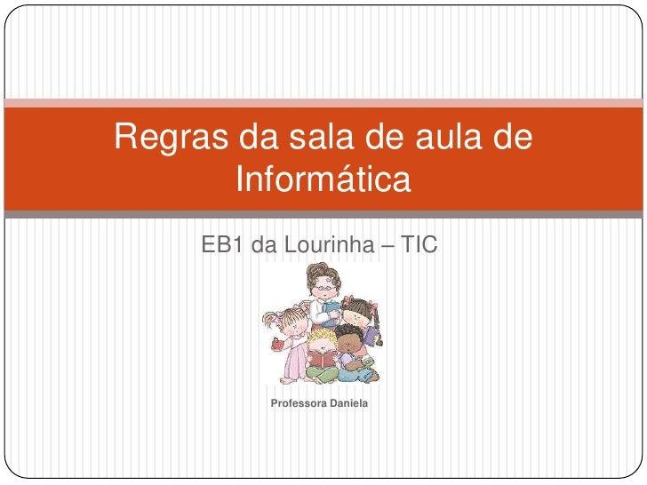 EB1 da Lourinha – TIC<br />Professora Daniela<br />Regras da sala de aula de Informática<br />