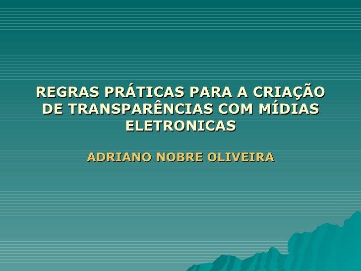 REGRAS PRÁTICAS PARA A CRIAÇÃO DE TRANSPARÊNCIAS COM MÍDIAS ELETRONICAS ADRIANO NOBRE OLIVEIRA