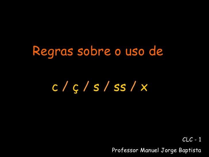 Regras sobre o uso de   c  /  ç  /  s  /  ss  /  x CLC - 1 Professor Manuel Jorge Baptista