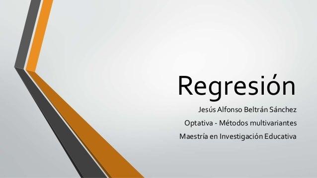 Regresión Jesús Alfonso Beltrán Sánchez Optativa - Métodos multivariantes Maestría en Investigación Educativa