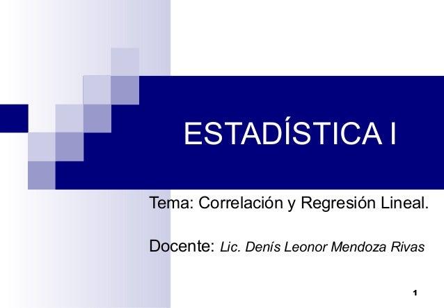 1Tema: Correlación y Regresión Lineal.Docente: Lic. Denís Leonor Mendoza RivasESTADÍSTICA I