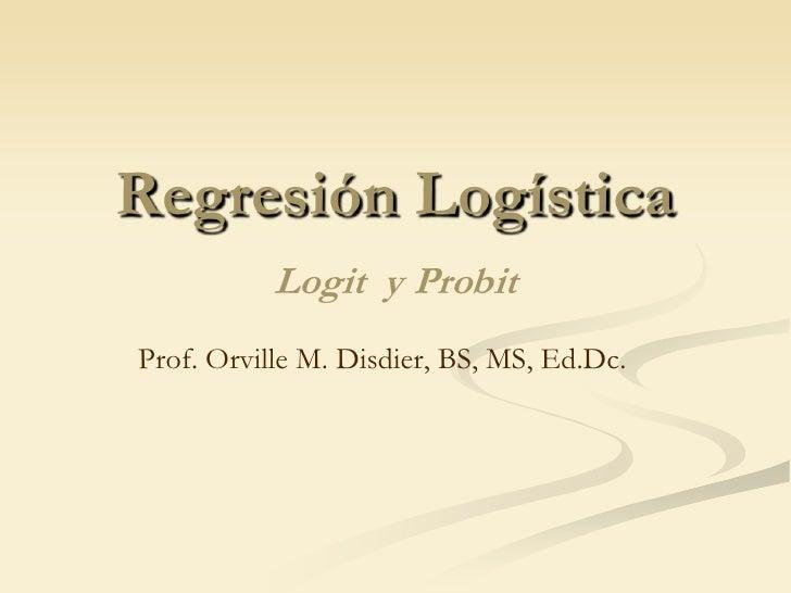 Regresión Logística Logit  y Probit<br />Prof. Orville M. Disdier, BS, MS, Ed.Dc.<br />