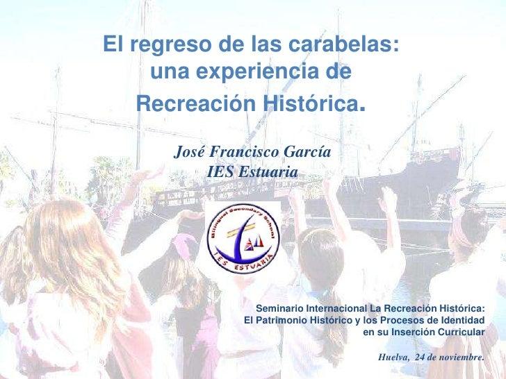 El regreso de las carabelas: <br />una experiencia de<br />Recreación Histórica.<br />José Francisco García<br />IES Estua...