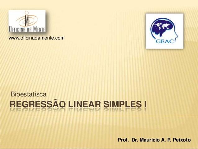 www.oficinadamente.com  Bioestatísca  REGRESSÃO LINEAR SIMPLES I  Prof. Dr. Mauricio A. P. Peixoto