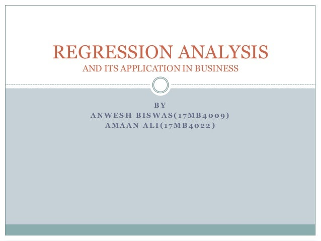 B Y A N W E S H B I S W A S ( 1 7 M B 4 0 0 9 ) A M A A N A L I ( 1 7 M B 4 0 2 2 ) REGRESSION ANALYSIS AND ITS APPLICATIO...