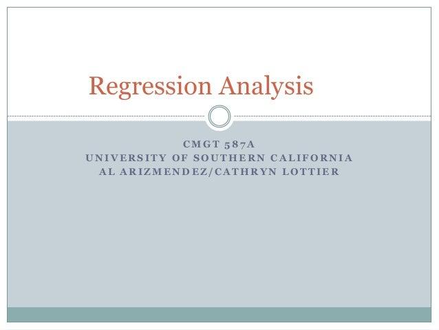 Regression Analysis            CMGT 587AUNIVERSITY OF SOUTHERN CALIFORNIA AL ARIZMENDEZ/CATHRYN LOTTIER