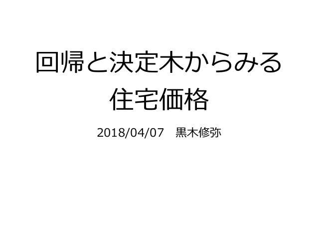 回帰と決定⽊からみる 住宅価格 2018/04/07⿊⽊修弥
