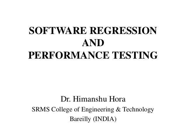SOFTWARE REGRESSION AND PERFORMANCE TESTING  Dr. Himanshu Hora SRMS College of Engineering & Technology Bareilly (INDIA)