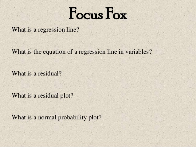 Focus Fox What is a regression line? What is the equation of a regression line in variables? What is a residual? What is a...