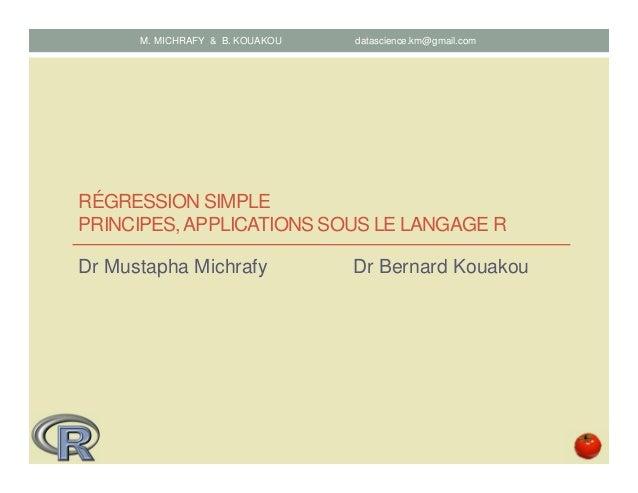 RÉGRESSION SIMPLE PRINCIPES,APPLICATIONS SOUS LE LANGAGE R Dr Mustapha Michrafy Dr Bernard Kouakou M. MICHRAFY & B. KOUAKO...