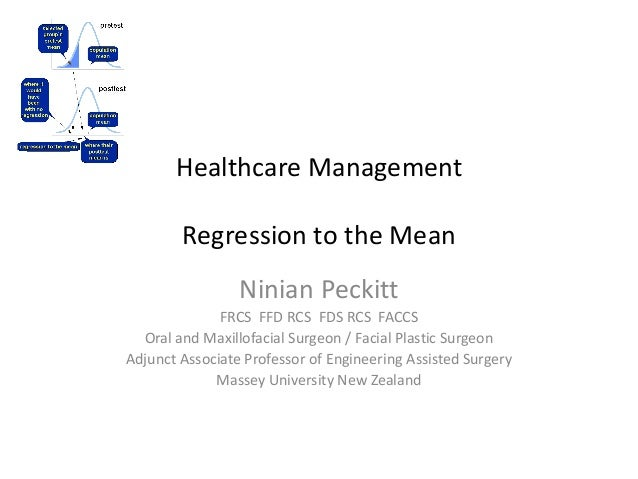 Healthcare Management Regression to the Mean Ninian Peckitt FRCS FFD RCS FDS RCS FACCS Oral and Maxillofacial Surgeon / Fa...