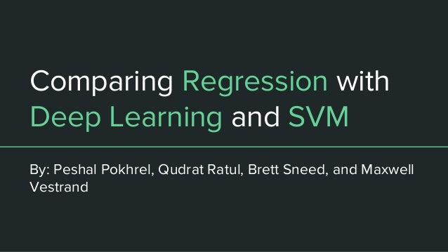 Comparing Regression with Deep Learning and SVM By: Peshal Pokhrel, Qudrat Ratul, Brett Sneed, and Maxwell Vestrand