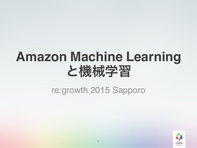 Amazon Machine Learning と機械学習 re:growth 2015 Sapporo 1