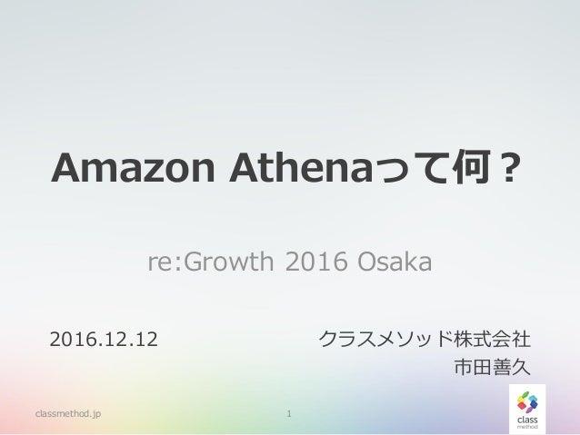 Amazon Athenaって何? re:Growth 2016 Osaka classmethod.jp 1 2016.12.12 クラスメソッド株式会社 市田善久