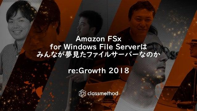 Amazon FSx for Windows File Serverは みんなが夢見たファイルサーバーなのか re:Growth 2018