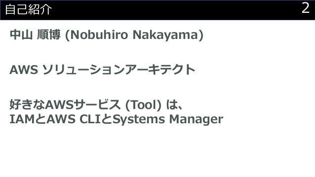 2自己紹介 中山 順博 (Nobuhiro Nakayama) AWS ソリューションアーキテクト 好きなAWSサービス (Tool) は、 IAMとAWS CLIとSystems Manager