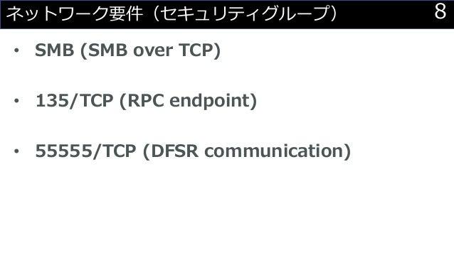 8ネットワーク要件(セキュリティグループ) • SMB (SMB over TCP) • 135/TCP (RPC endpoint) • 55555/TCP (DFSR communication)