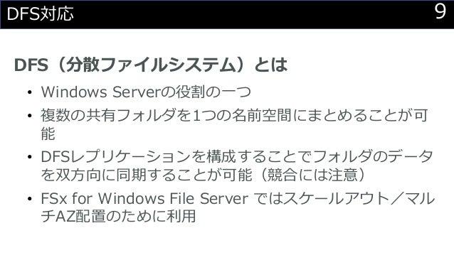 9DFS対応 DFS(分散ファイルシステム)とは • Windows Serverの役割の一つ • 複数の共有フォルダを1つの名前空間にまとめることが可 能 • DFSレプリケーションを構成することでフォルダのデータ を双方向に同期することが可...