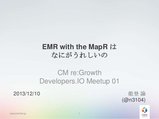 EMR with the MapR は なにがうれしいの CM re:Growth Developers.IO Meetup 01 能登 諭 (@n3104)  2013/12/10  classmethod.jp  1