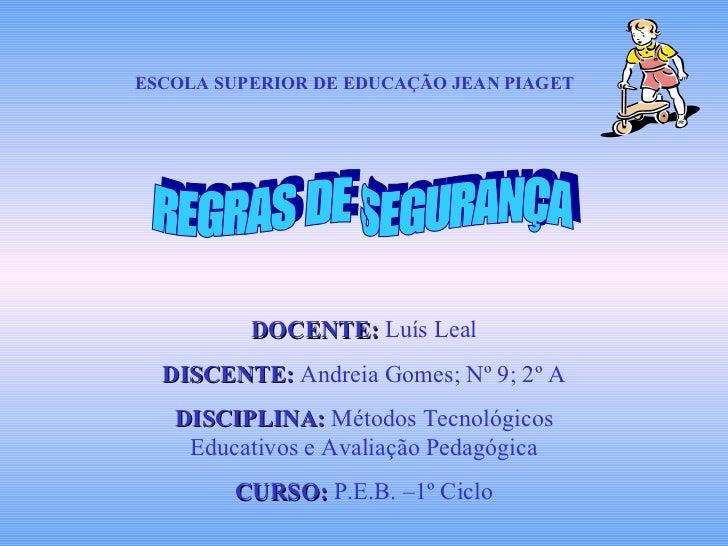 ESCOLA SUPERIOR DE EDUCAÇÃO JEAN PIAGET REGRAS DE SEGURANÇA DOCENTE:  Luís Leal DISCENTE:  Andreia Gomes; Nº 9; 2º A DISCI...