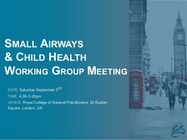 SMALL AIRWAYS & CHILD HEALTH WORKING GROUP MEETING DATE: Saturday September 3rd TIME: 4.00–5.00pm VENUE: Royal College of ...