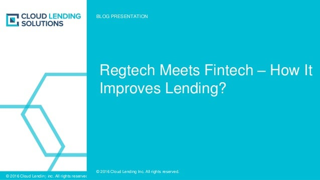 © 2016 Cloud Lending Inc. All rights reserved. © 2016 Cloud Lending Inc. All rights reserved. Regtech Meets Fintech – How ...