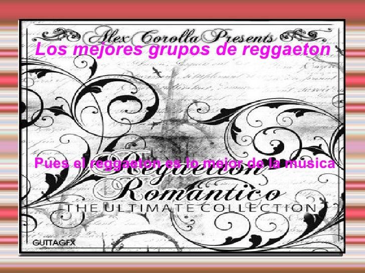 Los mejores grupos de reggaeton Pues el reggaeton es lo mejor de la musica