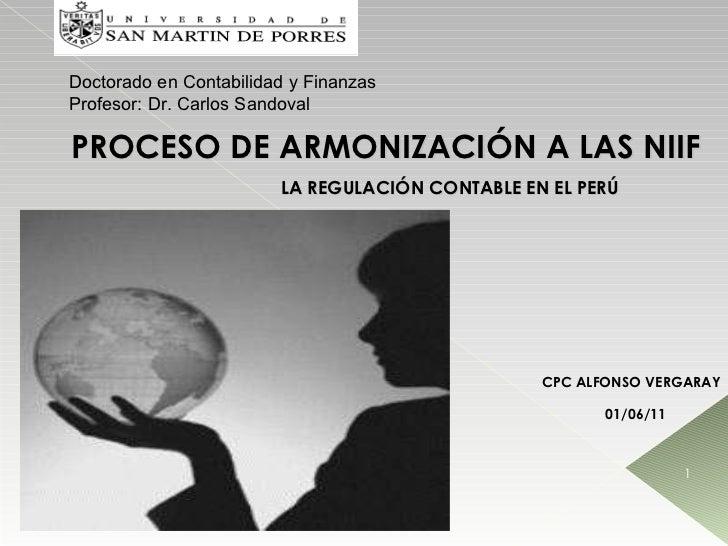 PROCESO DE ARMONIZACIÓN A LAS NIIF LA REGULACIÓN CONTABLE EN EL PERÚ 01/06/11 CPC ALFONSO VERGARAY Doctorado en Contabilid...