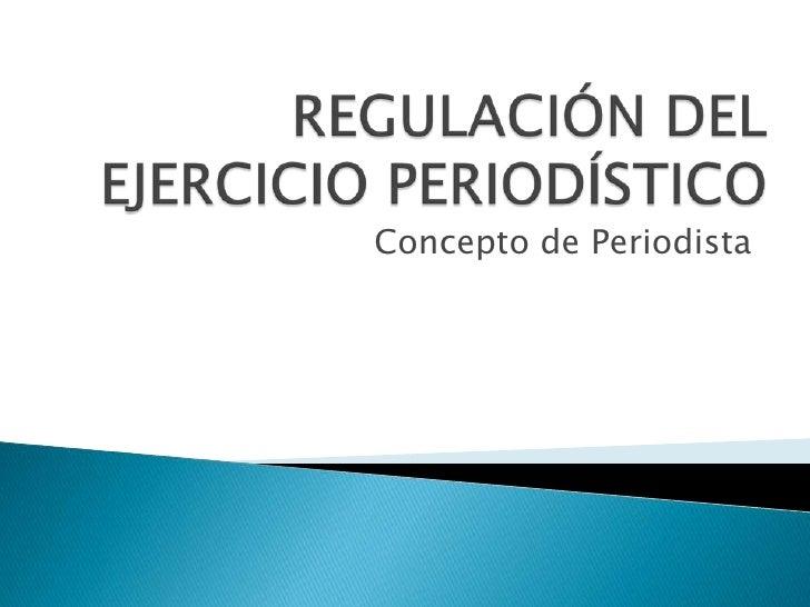 REGULACIÓN DEL EJERCICIO PERIODÍSTICO<br />Concepto de Periodista<br />