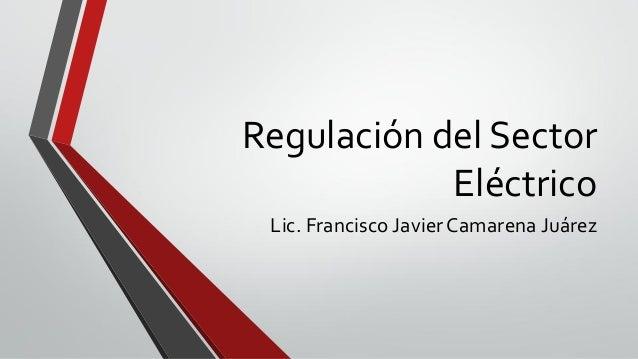 Regulación del SectorEléctricoLic. Francisco JavierCamarena Juárez