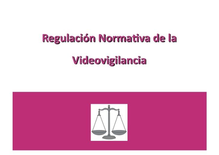 Regulación Norma0va de la         Videovigilancia