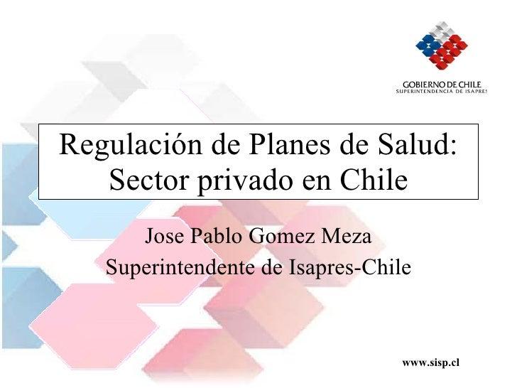 Regulación de Planes de Salud: Sector privado en Chile Jose Pablo Gomez Meza Superintendente de Isapres-Chile