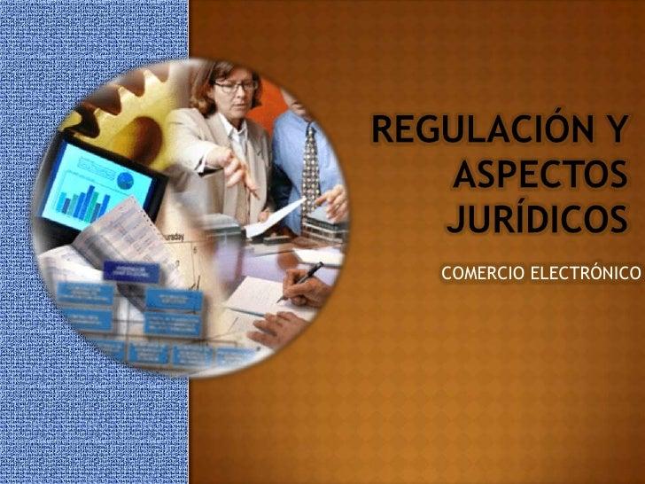 Regulación y Aspectos jurídicos<br />COMERCIO ELECTRÓNICO<br />