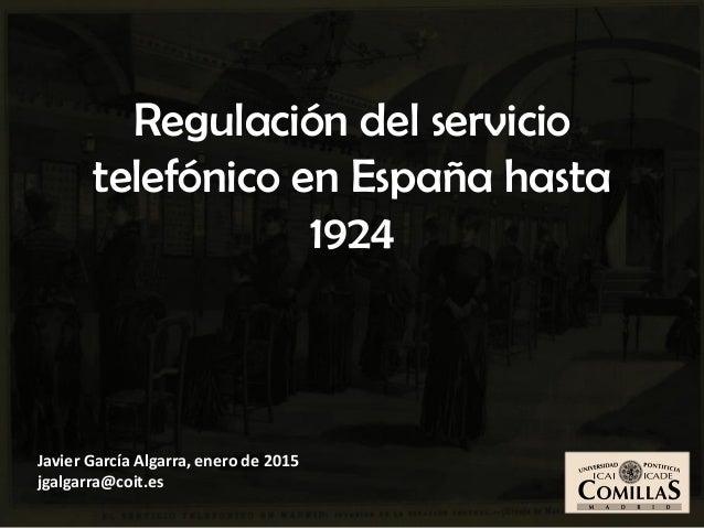 Javier García Algarra, enero de 2015 jgalgarra@coit.es Regulación del servicio telefónico en España hasta 1924
